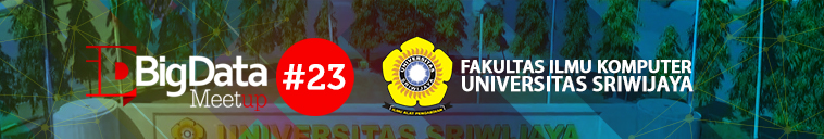 idBigData MeetUp #23 2019 @ UNIVERSITAS SRIWIJAYA Fakultas Ilmu Komputer Gedung Diklat Lt.1. Kampus Bukit